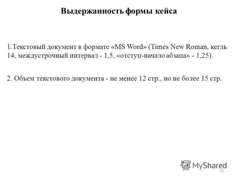 Выдержанность формы кейса 1. Текстовый документ в формате «MS Word» (Times New Roman, кегль 14, междустрочный интервал - 1,5, «отступ-начало абзаца» - 1,25). 2. Объем текстового документа - не менее 12 стр., но не более 15 стр. 15