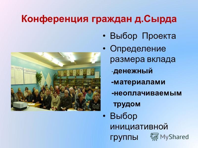 Конференция граждан д.Сырда Выбор Проекта Определение размера вклада - денежный -материалами -неоплачиваемым трудом Выбор инициативной группы