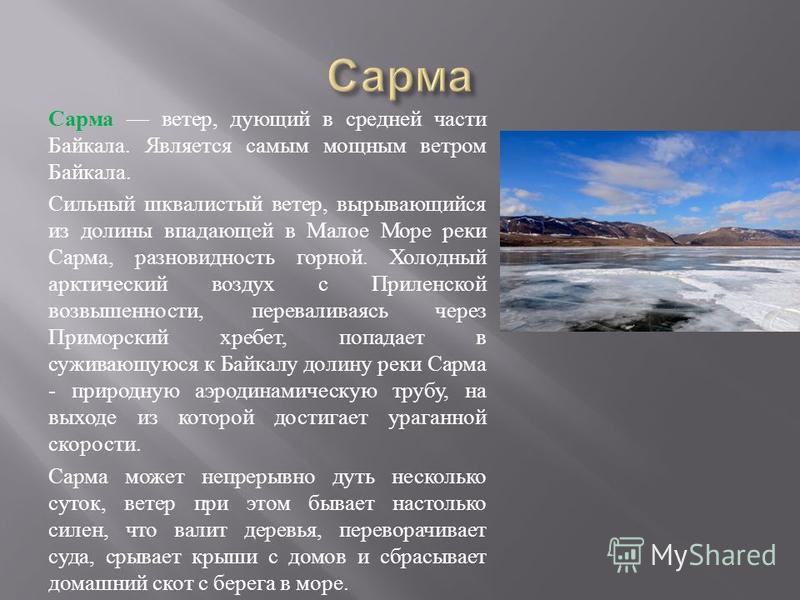 Сарма ветер, дующий в средней части Байкала. Является самым мощным ветром Байкала. Сильный шквалистый ветер, вырывающийся из долины впадающей в Малое Море реки Сарма, разновидность горной. Холодный арктический воздух с Приленской возвышенности, перев