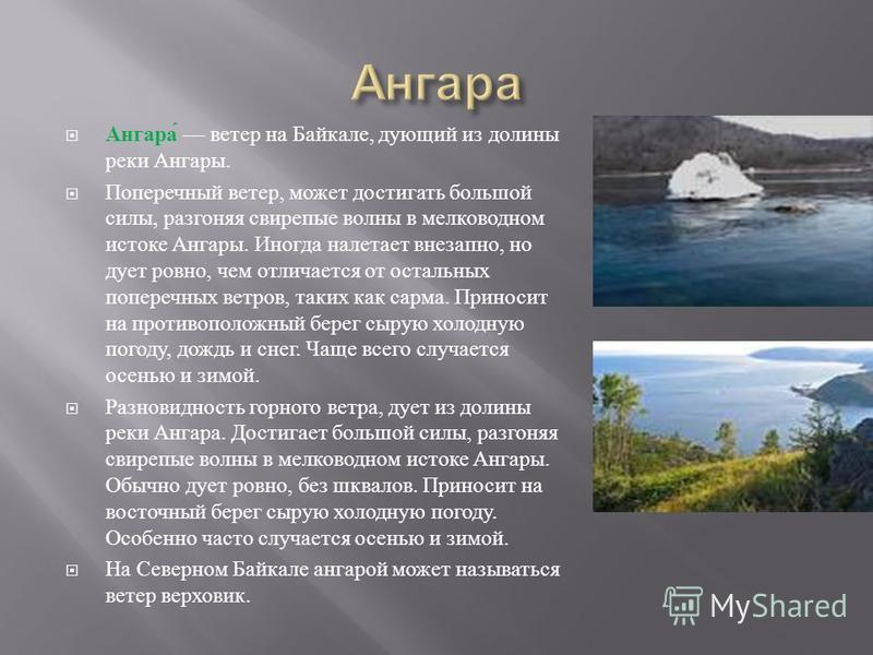 Ангара ветер на Байкале, дующий из долины реки Ангары. Поперечный ветер, может достигать большой силы, разгоняя свирепые волны в мелководном истоке Ангары. Иногда налетает внезапно, но дует ровно, чем отличается от остальных поперечных ветров, таких
