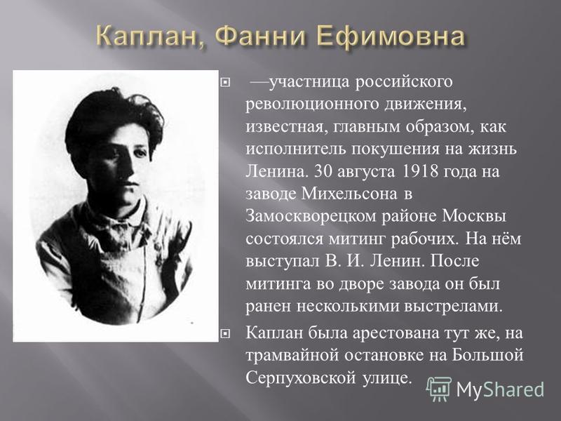 участница российского революционного движения, известная, главным образом, как исполнитель покушения на жизнь Ленина. 30 августа 1918 года на заводе Михельсона в Замоскворецком районе Москвы состоялся митинг рабочих. На нём выступал В. И. Ленин. Посл