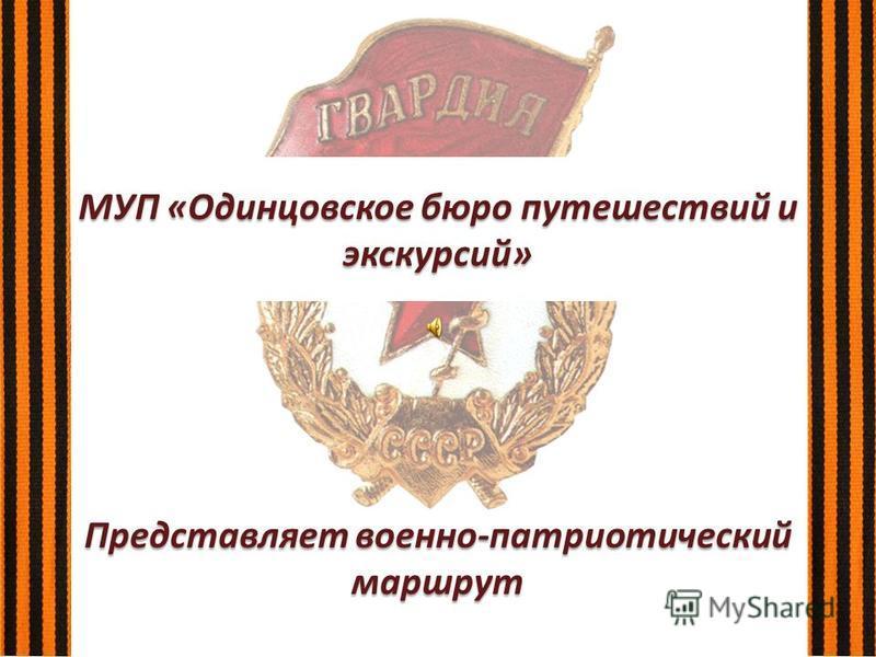 МУП «Одинцовское бюро путешествий и экскурсий» Представляет военно-патриотический маршрут
