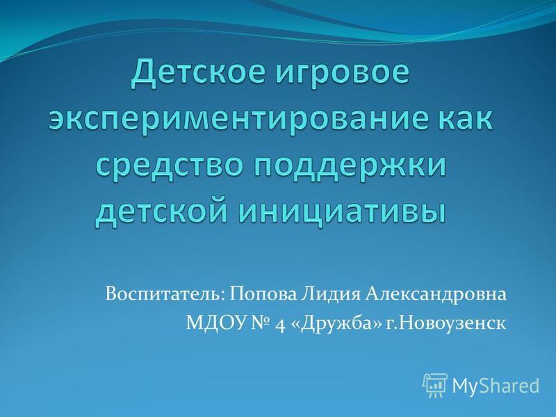 Воспитатель: Попова Лидия Александровна МДОУ 4 «Дружба» г.Новоузенск