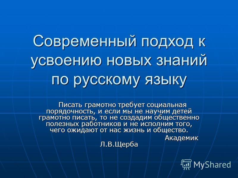 Современный подход к усвоению новых знаний по русскому языку Писать грамотно требует социальная порядочность, и если мы не научим детей грамотно писать, то не создадим общественно полезных работников и не исполним того, чего ожидают от нас жизнь и об