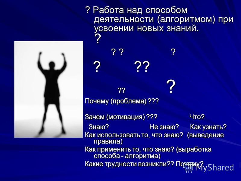 ? Работа над способом деятельности (алгоритмом) при усвоении новых знаний. ? ? ? ? ? ? ? Почему (проблема) ??? Зачем (мотивация) ??? Что? Знаю? Не знаю? Как узнать? Знаю? Не знаю? Как узнать? Как использовать то, что знаю? (выведение правила) Как при