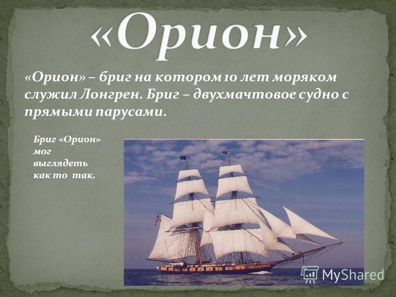 «Орион» – бриг на котором 10 лет моряком служил Лонгрен. Бриг – двухмачтовое судно с прямыми парусами. Бриг «Орион» мог выглядеть как то так.