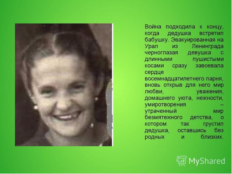 Война подходила к концу, когда дедушка встретил бабушку. Эвакуированная на Урал из Ленинграда черноглазая девушка с длинными пушистыми косами сразу завоевала сердце восемнадцатилетнего парня, вновь открыв для него мир любви, уважения, домашнего уют