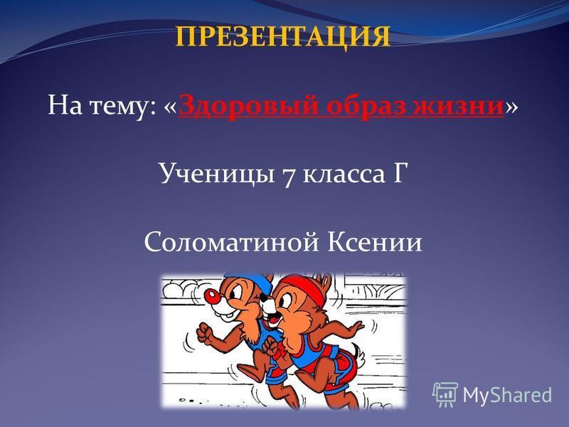ПРЕЗЕНТАЦИЯ На тему: «Здоровый образ жизни» Ученицы 7 класса Г Соломатиной Ксении