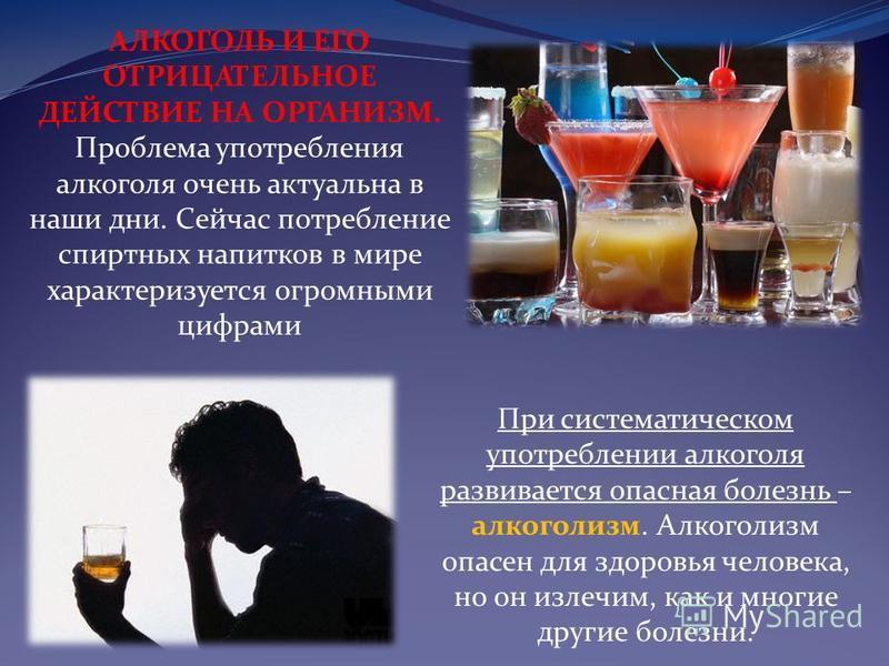 АЛКОГОЛЬ И ЕГО ОТРИЦАТЕЛЬНОЕ ДЕЙСТВИЕ НА ОРГАНИЗМ. Проблема употребления алкоголя очень актуальна в наши дни. Сейчас потребление спиртных напитков в мире характеризуется огромными цифрами При систематическом употреблении алкоголя развивается опасная