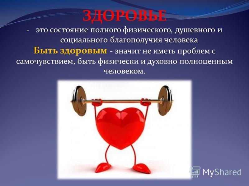 ЗДОРОВЬЕ -это состояние полного физического, душевного и социального благополучия человека Быть здоровым - значит не иметь проблем с самочувствием, быть физически и духовно полноценным человеком.