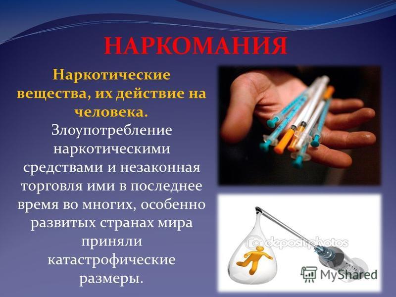 Наркотические вещества, их действие на человека. Злоупотpебление наркотическими средствами и незаконная торговля ими в последнее время во многих, особенно развитых странах мира приняли катастрофические pазмеpы. НАРКОМАНИЯ