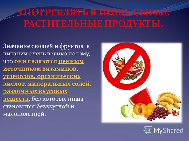 Значение овощей и фруктов в питании очень велико потому, что они являются ценным источником витаминов, углеводов, органических кислот, минеральных солей, различных вкусовых веществ, без которых пища становится безвкусной и малополезной. УПОТРЕБЛЯТЬ В