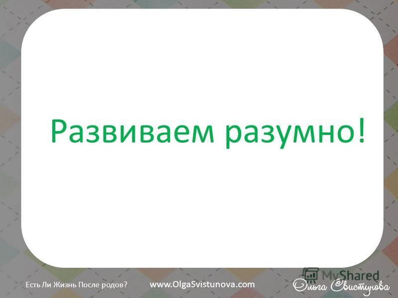 Развиваем разумно! Есть Ли Жизнь После родов? www.OlgaSvistunova.com