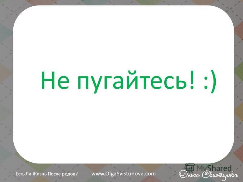 Не пугайтесь! :) Есть Ли Жизнь После родов? www.OlgaSvistunova.com