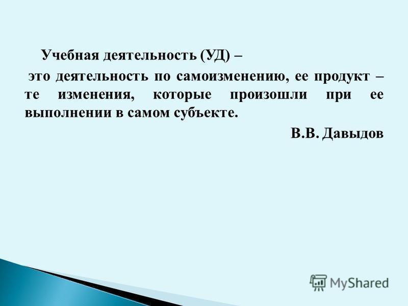 Учебная деятельность (УД) – это деятельность по самоизменению, ее продукт – те изменения, которые произошли при ее выполнении в самом субъекте. В.В. Давыдов