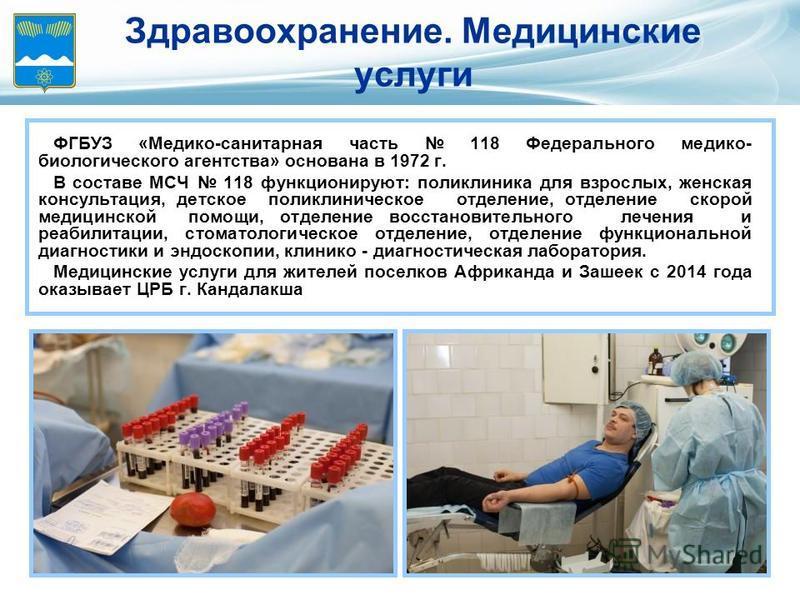 Здравоохранение. Медицинские услуги ФГБУЗ «Медико-санитарная часть 118 Федерального медико- биологического агентства» основана в 1972 г. В составе МСЧ 118 функционируют: поликлиника для взрослых, женская консультация, детское поликлиническое отделени