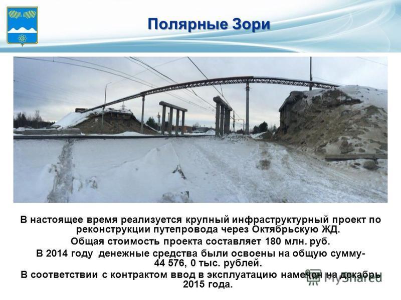 В настоящее время реализуется крупный инфраструктурный проект по реконструкции путепровода через Октябрьскую ЖД. Общая стоимость проекта составляет 180 млн. руб. В 2014 году денежные средства были освоены на общую сумму- 44 576, 0 тыс. рублей. В соот