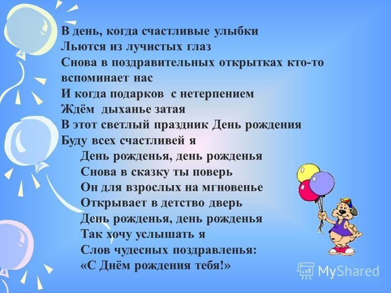 В день, когда счастливые улыбки Льются из лучистых глаз Снова в поздравительных открытках кто-то вспоминает нас И когда подарков с нетерпением Ждём дыханье затая В этот светлый праздник День рождения Буду всех счастливей я День рожденья, день рождень