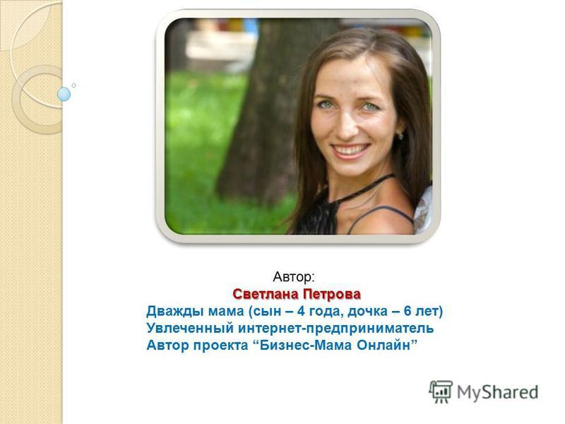 Автор: Светлана Петрова Дважды мама (сын – 4 года, дочка – 6 лет) Увлеченный интернет-предприниматель Автор проекта Бизнес-Мама Онлайн