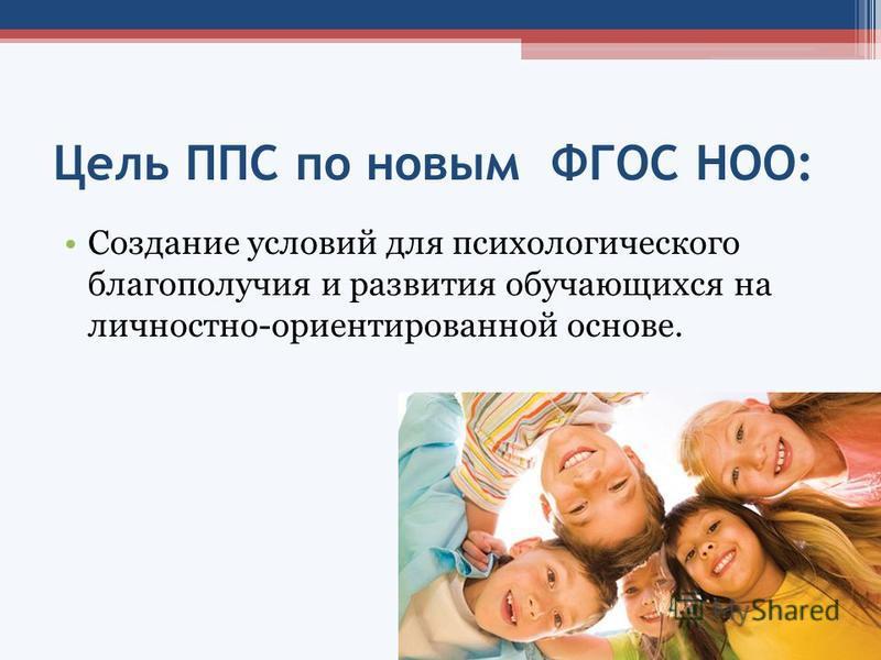Цель ППС по новым ФГОС НОО: Создание условий для психологического благополучия и развития обучающихся на личностно-ориентированной основе.