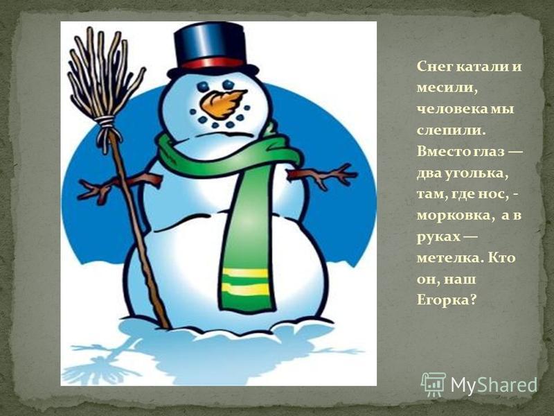 Снег катали и месили, человека мы слепили. Вместо глаз два уголька, там, где нос, - морковка, а в руках метелка. Кто он, наш Егорка?