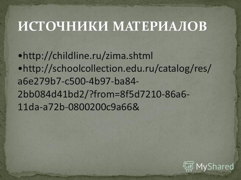 ИСТОЧНИКИ МАТЕРИАЛОВ http://childline.ru/zima.shtml http://schoolcollection.edu.ru/catalog/res/ a6e279b7-c500-4b97-ba84- 2bb084d41bd2/?from=8f5d7210-86a6- 11da-a72b-0800200c9a66&