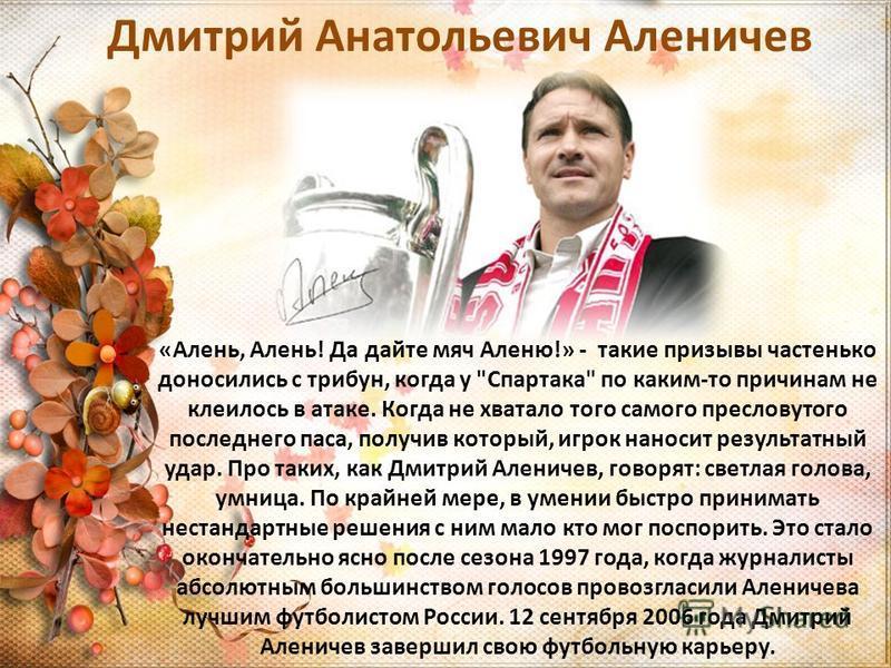 Дмитрий Анатольевич Аленичев «Алень, Алень! Да дайте мяч Аленю!» - такие призывы частенько доносились с трибун, когда у
