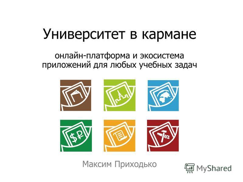Университет в кармане онлайн-платформа и экосистема приложений для любых учебных задач Максим Приходько