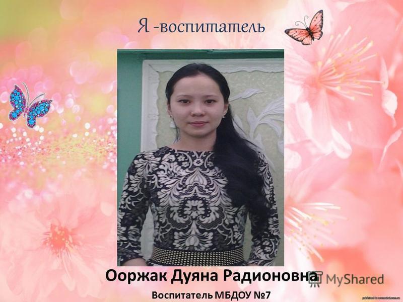 Я -воспитатель Ооржак Дуяна Радионовна Воспитатель МБДОУ 7