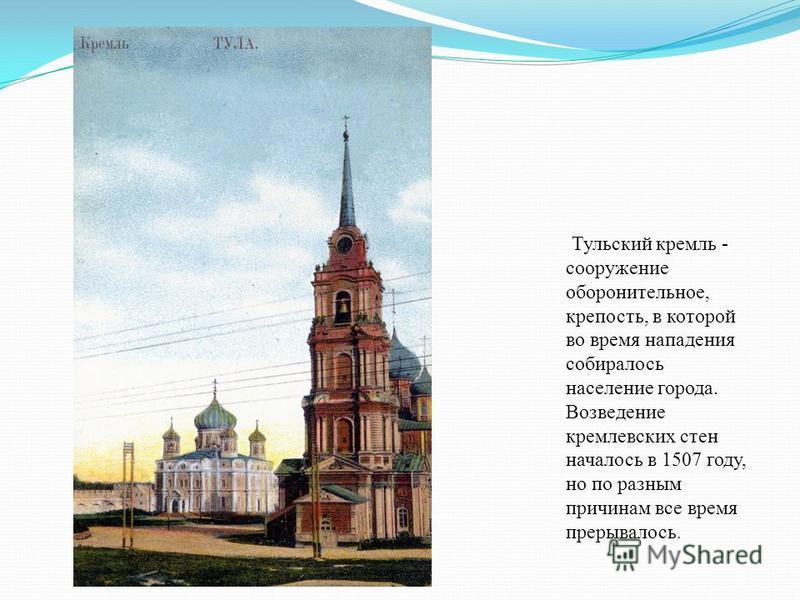 Тульский кремль - сооружение оборонительное, крепость, в которой во время нападения собиралось население города. Возведение кремлевских стен началось в 1507 году, но по разным причинам все время прерывалось.
