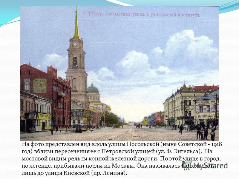 На фото представлен вид вдоль улицы Посольской (ныне Советской - 1918 год) вблизи пересечения ее с Петровской улицей (ул. Ф. Энгельса). На мостовой видны рельсы конной железной дороги. По этой улице в город, по легенде, прибывали послы из Москвы. Она