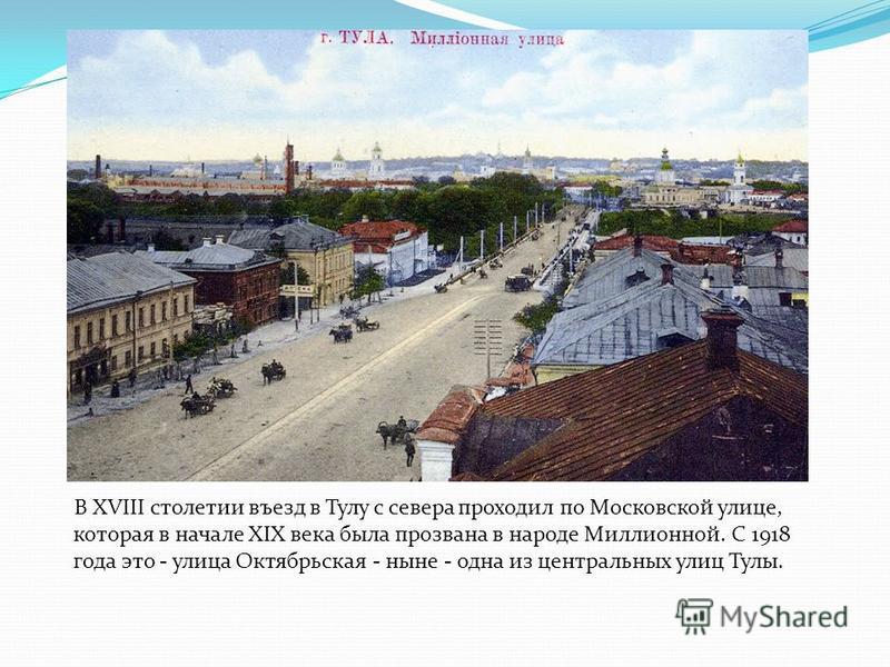 В XVIII столетии въезд в Тулу с севера проходил по Московской улице, которая в начале XIX века была прозвана в народе Миллионной. С 1918 года это - улица Октябрьская - ныне - одна из центральных улиц Тулы.
