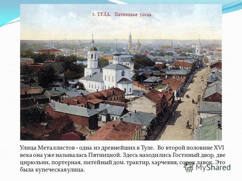 Улица Металлистов - одна из древнейших в Туле. Во второй половине XVI века она уже называлась Пятницкой. Здесь находились Гостиный двор, две цирюльни, портерная, питейный дом. трактир, харчевня, сорок лавок. Это была купеческая улица.