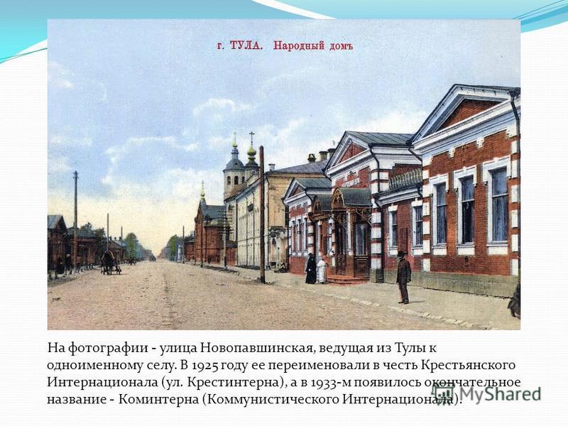 На фотографии - улица Новопавшинская, ведущая из Тулы к одноименному селу. В 1925 году ее переименовали в честь Крестьянского Интернационала (ул. Крестинтерна), а в 1933-м появилось окончательное название - Коминтерна (Коммунистического Интернационал