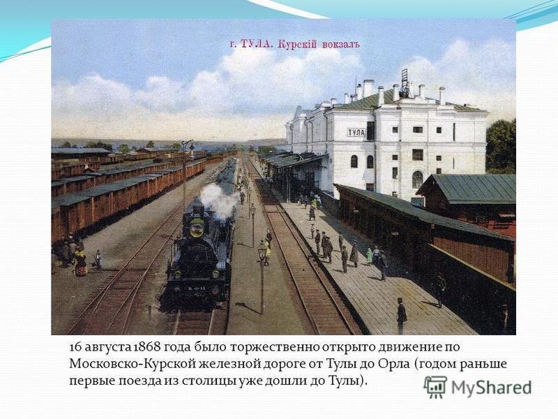 16 августа 1868 года было торжественно открыто движение по Московско-Курской железной дороге от Тулы до Орла (годом раньше первые поезда из столицы уже дошли до Тулы).
