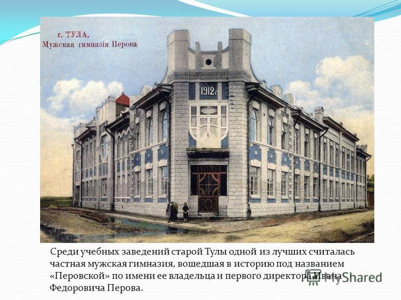 Среди учебных заведений старой Тулы одной из лучших считалась частная мужская гимназия, вошедшая в историю под названием «Перовской» по имени ее владельца и первого директора Ивана Федоровича Перова.