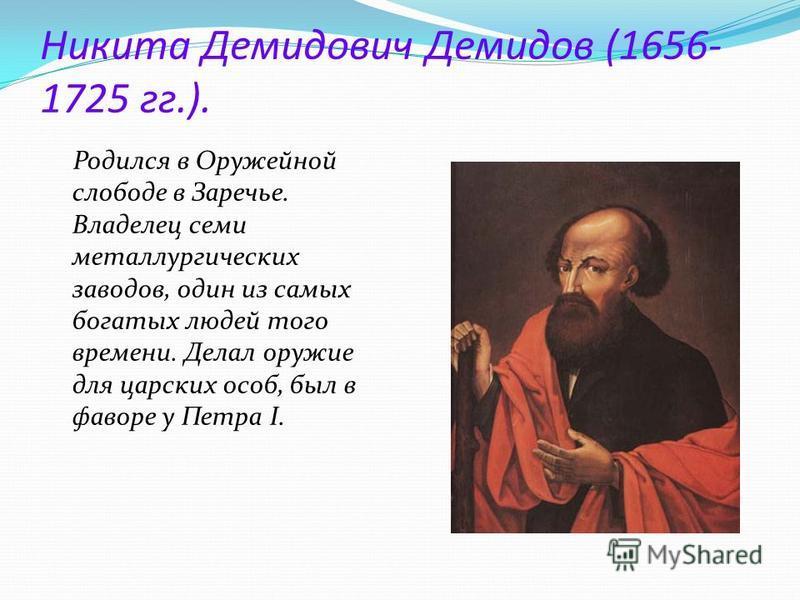 Никита Демидович Демидов (1656- 1725 гг.). Родился в Оружейной слободе в Заречье. Владелец семи металлургических заводов, один из самых богатых людей того времени. Делал оружие для царских особ, был в фаворе у Петра I.