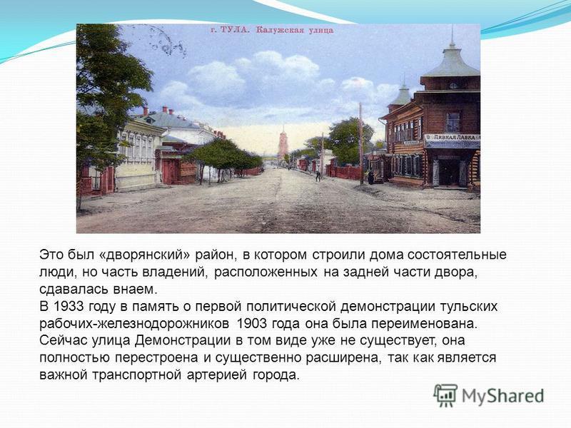 Это был «дворянский» район, в котором строили дома состоятельные люди, но часть владений, расположенных на задней части двора, сдавалась внаем. В 1933 году в память о первой политической демонстрации тульских рабочих-железнодорожников 1903 года она б