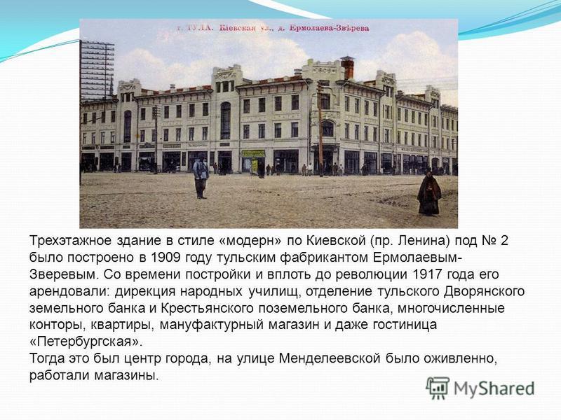 Трехэтажное здание в стиле «модерн» по Киевской (пр. Ленина) под 2 было построено в 1909 году тульским фабрикантом Ермолаевым- Зверевым. Со времени постройки и вплоть до революции 1917 года его арендовали: дирекция народных училищ, отделение тульског