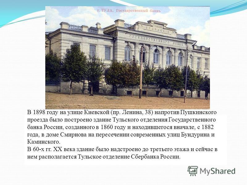 В 1898 году на улице Киевской (пр. Ленина, 38) напротив Пушкинского проезда было построено здание Тульского отделения Государственного банка России, созданного в 1860 году и находившегося вначале, с 1882 года, в доме Смирнова на пересечении современн