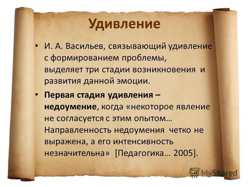 Удивление И. А. Васильев, связывающий удивление с формированием проблемы, выделяет три стадии возникновения и развития данной эмоции. Первая стадия удивления – недоумение, когда «некоторое явление не согласуется с этим опытом… Направленность недоумен