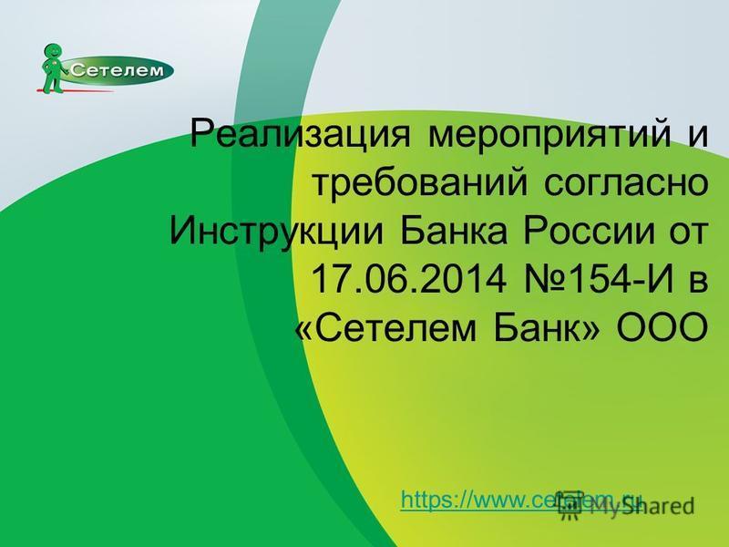 Реализация мероприятий и требований согласно Инструкции Банка России от 17.06.2014 154-И в «Сетелем Банк» ООО https://www.cetelem.ru