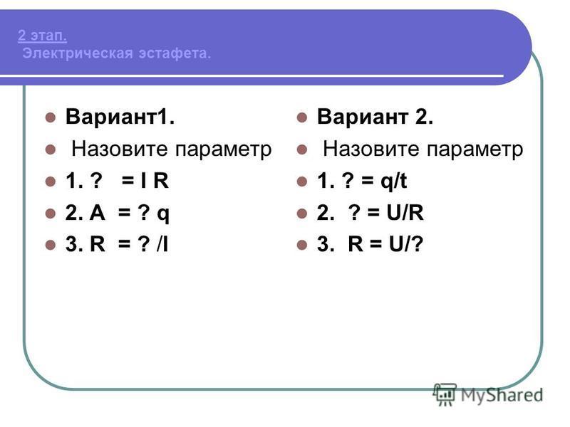 2 этап. Электрическая эстафета. Вариант 1. Назовите параметр 1. ? = I R 2. А = ? q 3. R = ? /I Вариант 2. Назовите параметр 1. ? = q/t 2. ? = U/R 3. R = U/?