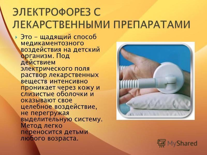 Это - щадящий способ медикаментозного воздействия на детский организм. Под действием электрического поля раствор лекарственных веществ интенсивно проникает через кожу и слизистые оболочки и оказывают свое целебное воздействие, не перегружая выделител