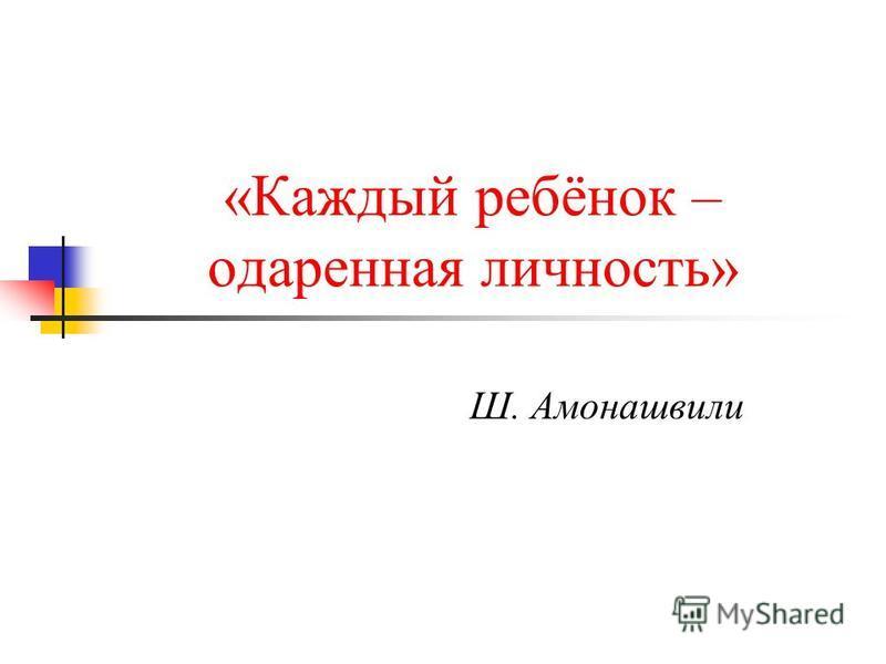 «Каждый ребёнок – одаренная личность» Ш. Амонашвили