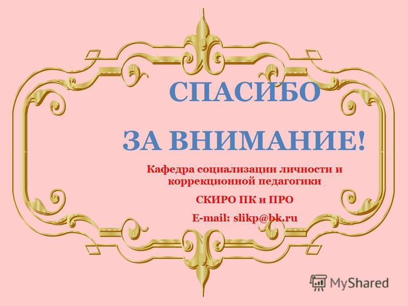 СПАСИБО ЗА ВНИМАНИЕ! Кафедра социализации личности и коррекционной педагогики СКИРО ПК и ПРО E-mail: slikp@bk.ru