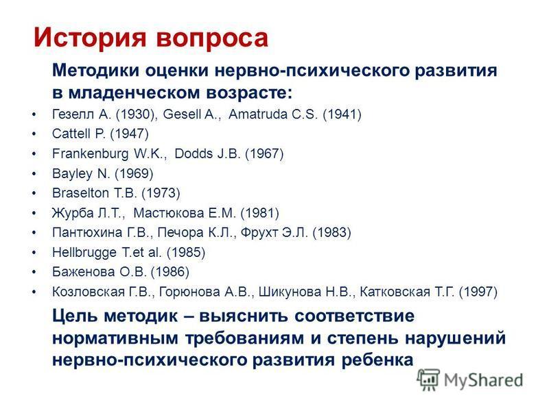 История вопроса Методики оценки нервно-психического развития в младенческом возрасте: Гезелл А. (1930), Gesell A., Amatruda C.S. (1941) Cattell P. (1947) Frankenburg W.K., Dodds J.B. (1967) Bayley N. (1969) Braselton T.B. (1973) Журба Л.Т., Мастюкова
