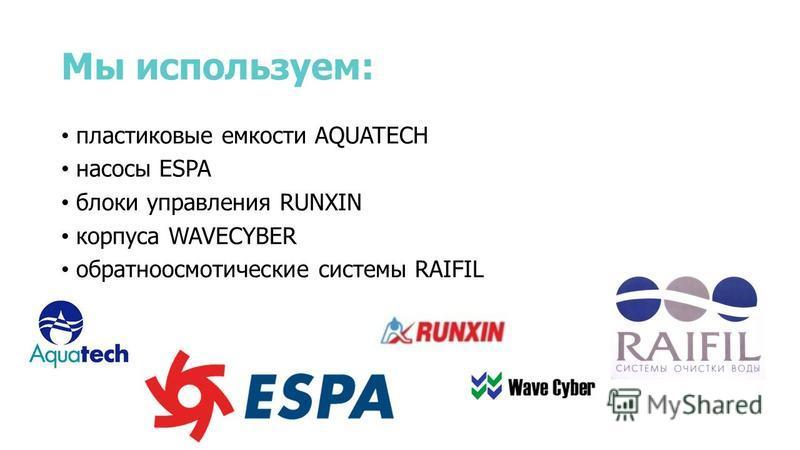 Мы используем: пластиковые емкости AQUATECH насосы ESPA блоки управления RUNXIN корпуса WAVECYBER обратноосмотические системы RAIFIL