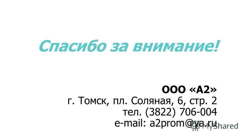 Спасибо за внимание! ООО «А2» г. Томск, пл. Соляная, 6, стр. 2 тел. (3822) 706-004 e-mail: a2prom@ya.ru