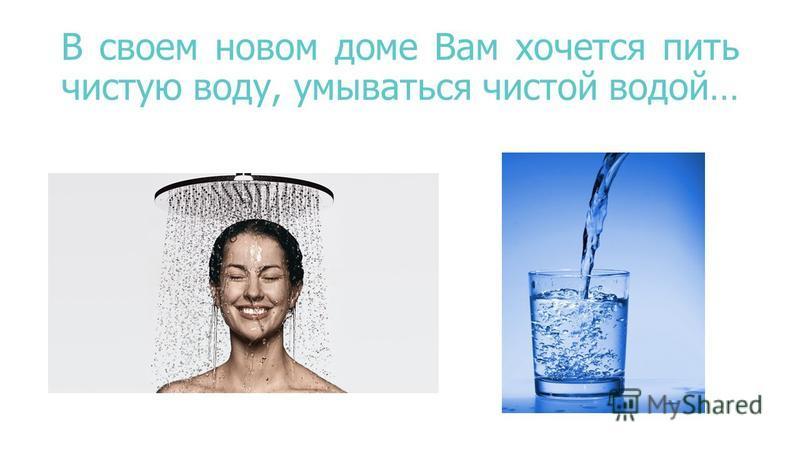 В своем новом доме Вам хочется пить чистую воду, умываться чистой водой…